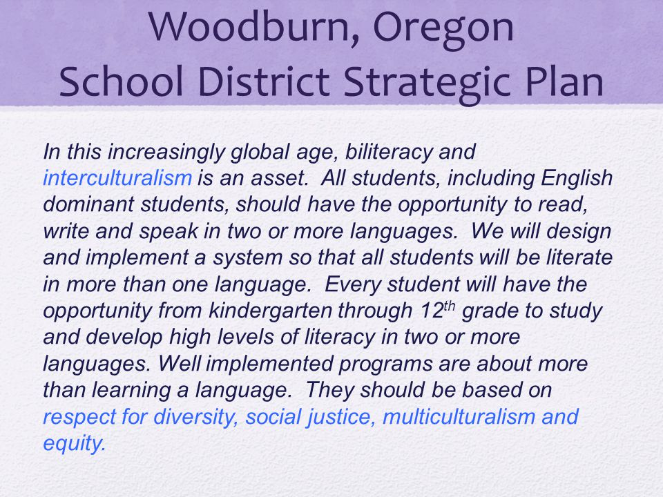 Woodburn, Oregon School District Strategic Plan In this increasingly global age, biliteracy and interculturalism is an asset. All students, including