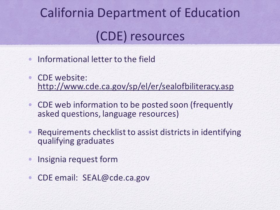 California Department of Education (CDE) resources Informational letter to the field CDE website: http://www.cde.ca.gov/sp/el/er/sealofbiliteracy.asp