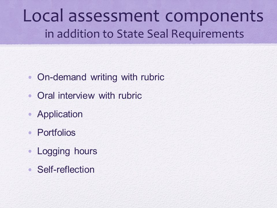 Local assessment components in addition to State Seal Requirements On-demand writing with rubric Oral interview with rubric Application Portfolios Log