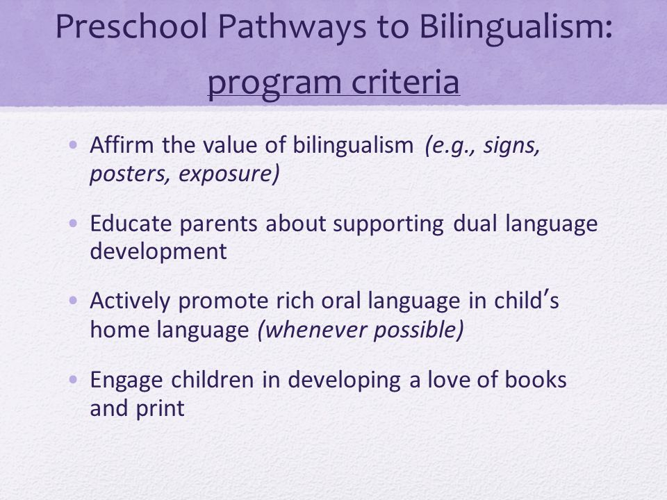 Preschool Pathways to Bilingualism: program criteria Affirm the value of bilingualism (e.g., signs, posters, exposure) Educate parents about supportin