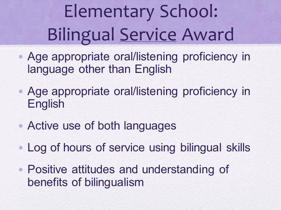 Elementary School: Bilingual Service Award Age appropriate oral/listening proficiency in language other than English Age appropriate oral/listening pr