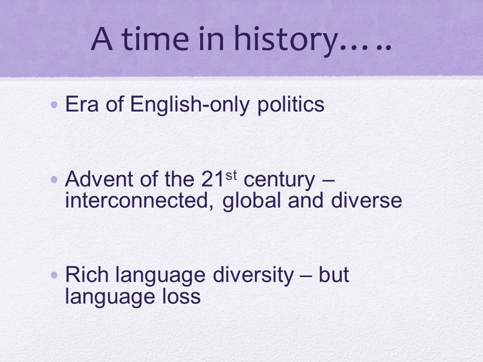 A time in history….. Era of English-only politics Advent of the 21 st century – interconnected, global and diverse Rich language diversity – but langu