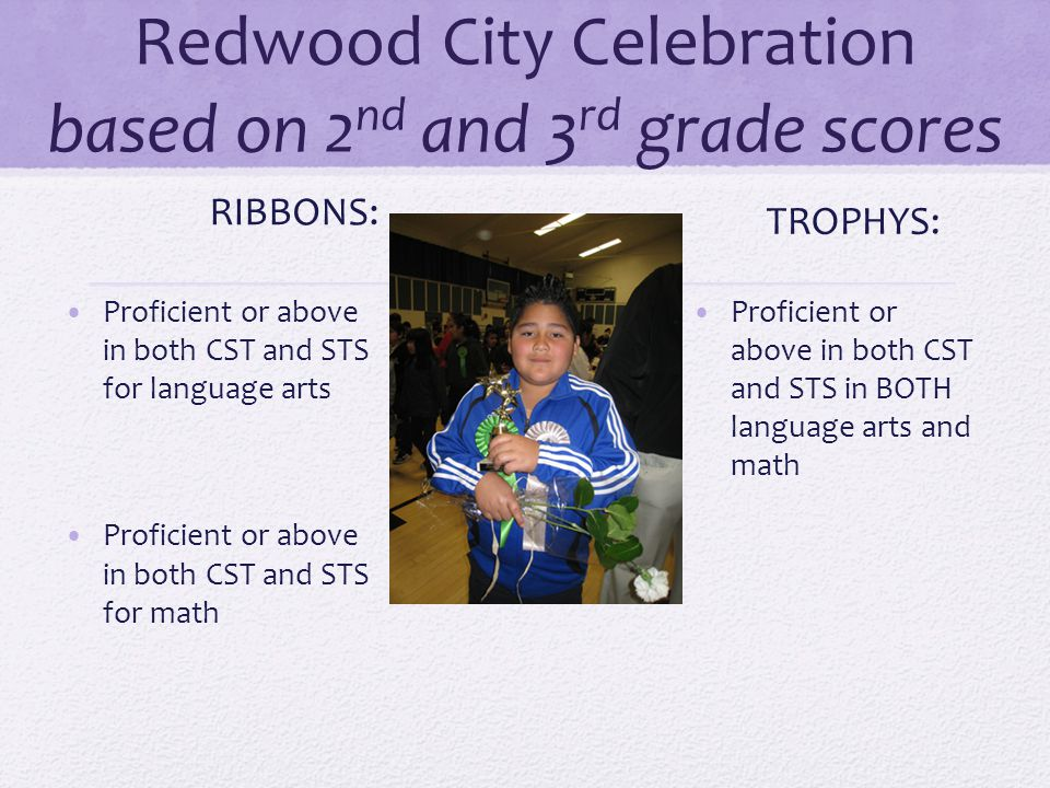 Redwood City Celebration based on 2 nd and 3 rd grade scores RIBBONS: Proficient or above in both CST and STS for language arts Proficient or above in