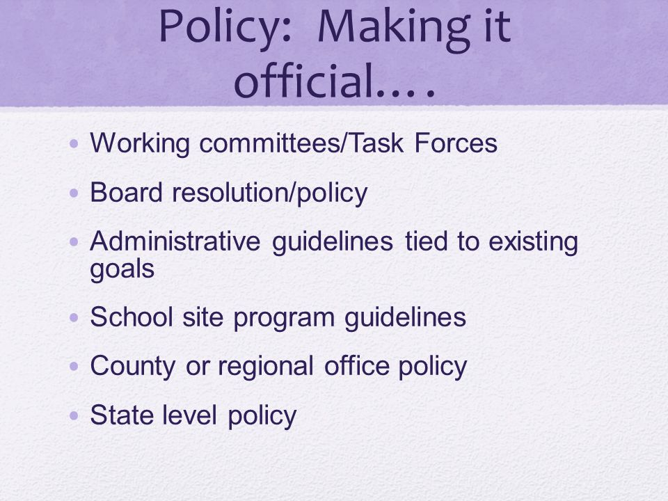 Policy: Making it official…. Working committees/Task Forces Board resolution/policy Administrative guidelines tied to existing goals School site progr