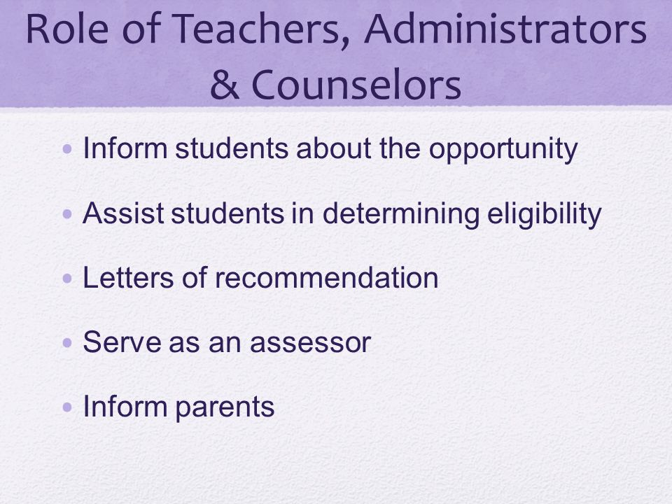 Role of Teachers, Administrators & Counselors Inform students about the opportunity Assist students in determining eligibility Letters of recommendati