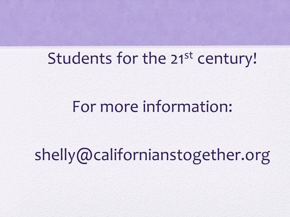 Students for the 21 st century! For more information: shelly@californianstogether.org