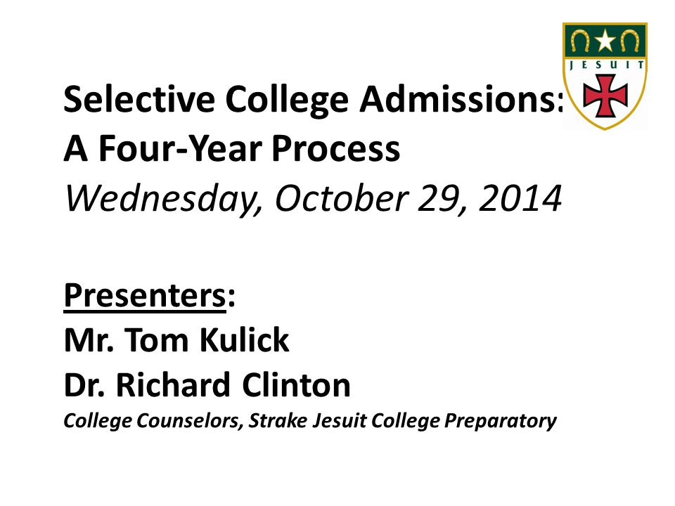 Selective College Admissions: A Four-Year Process Wednesday, October 29, 2014 Presenters: Mr. Tom Kulick Dr. Richard Clinton College Counselors, Strak