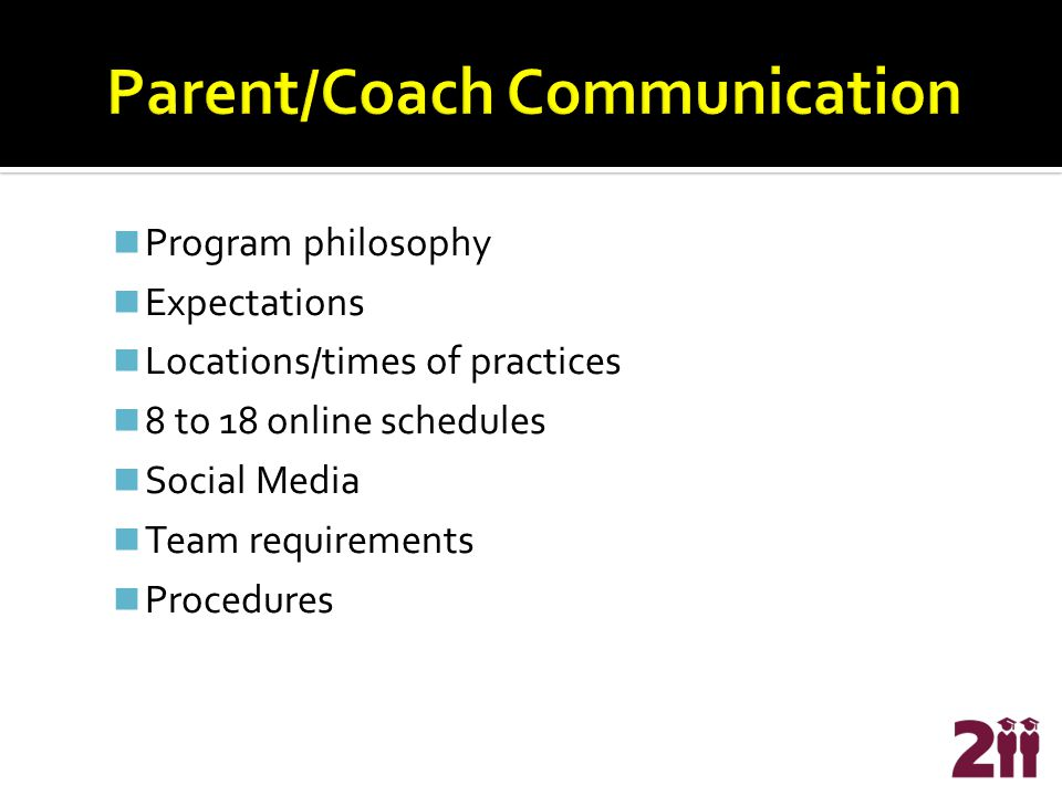 Program philosophy Expectations Locations/times of practices 8 to 18 online schedules Social Media Team requirements Procedures