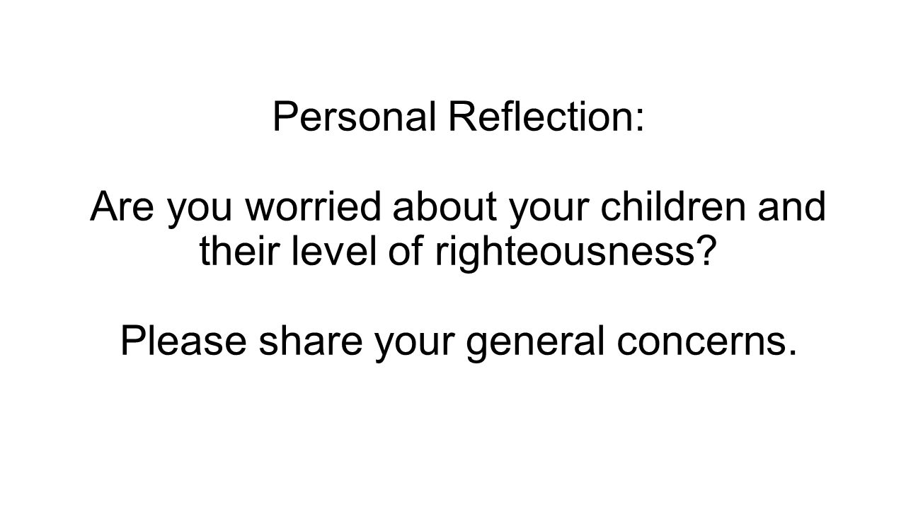 Personal Reflection: Are you worried about your children and their level of righteousness? Please share your general concerns.