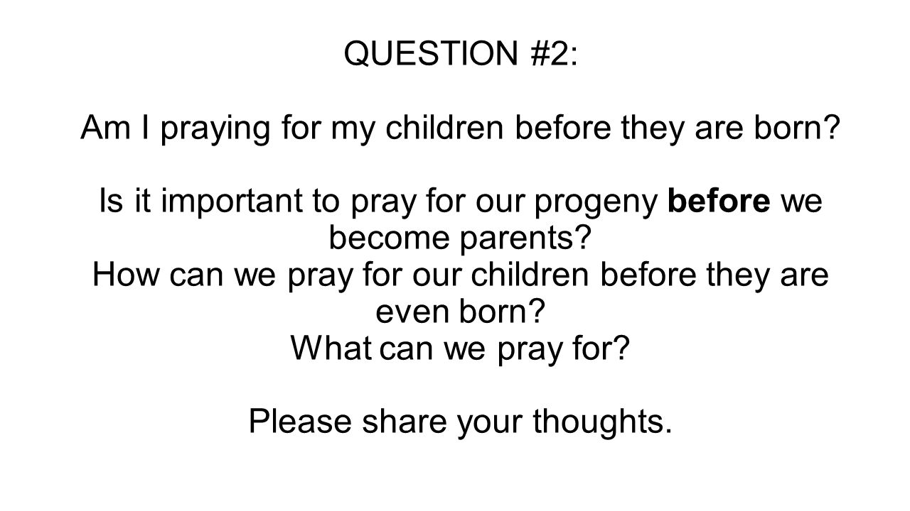 QUESTION #2: Am I praying for my children before they are born? Is it important to pray for our progeny before we become parents? How can we pray for