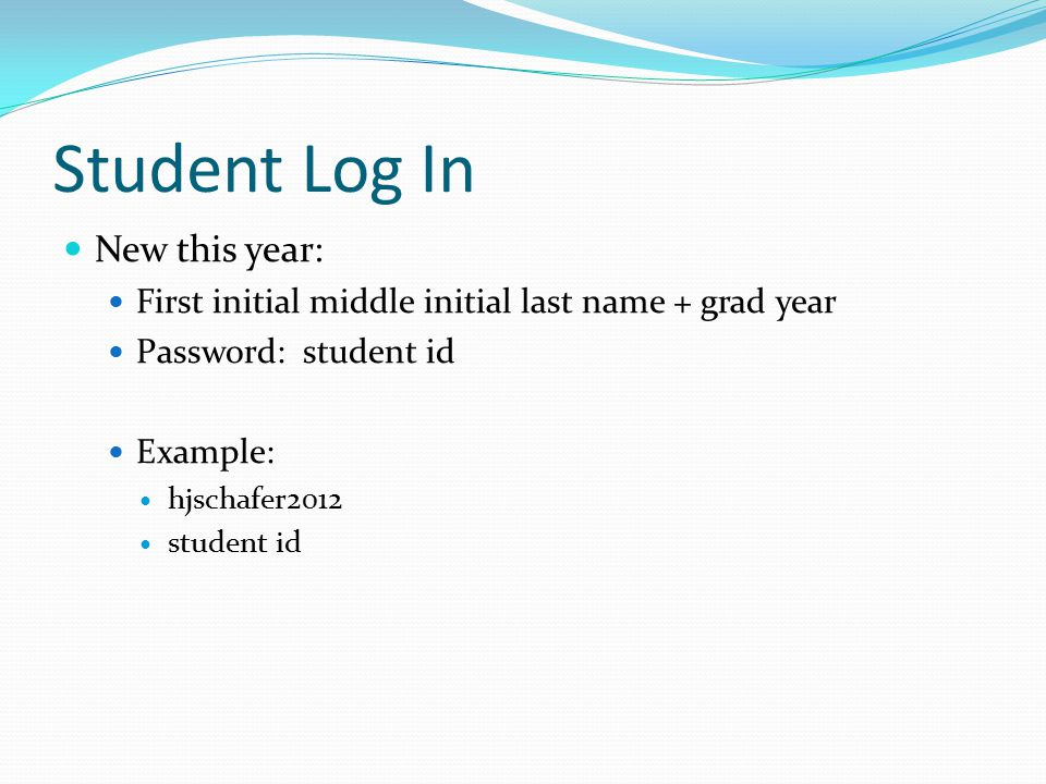Student Log In New this year: First initial middle initial last name + grad year Password: student id Example: hjschafer2012 student id