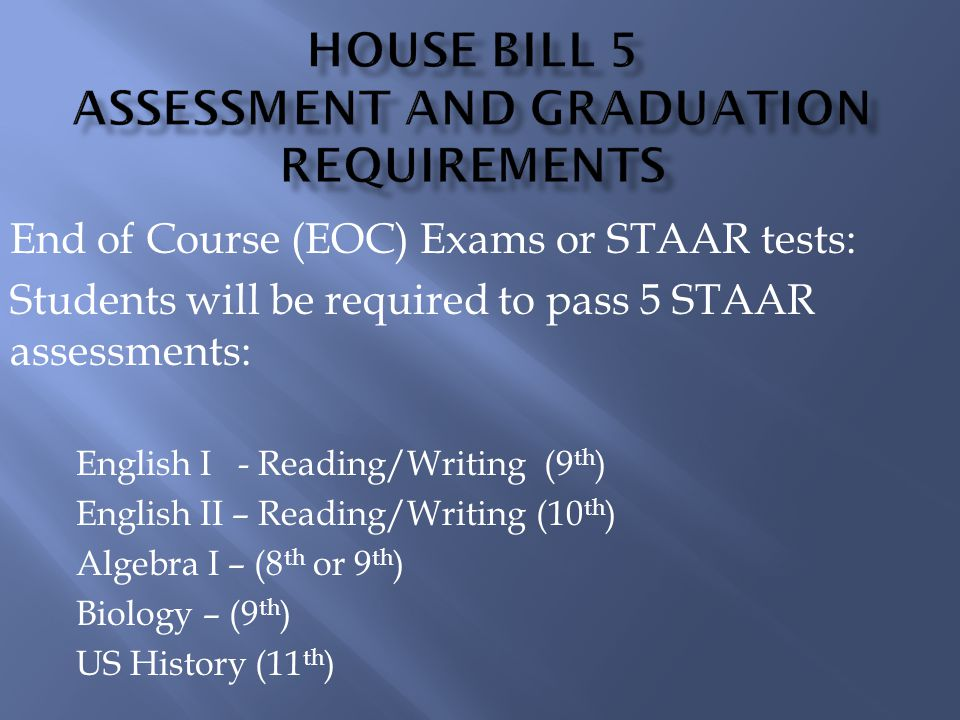 End of Course (EOC) Exams or STAAR tests: Students will be required to pass 5 STAAR assessments: English I - Reading/Writing (9 th ) English II – Reading/Writing (10 th ) Algebra I – (8 th or 9 th ) Biology – (9 th ) US History (11 th )