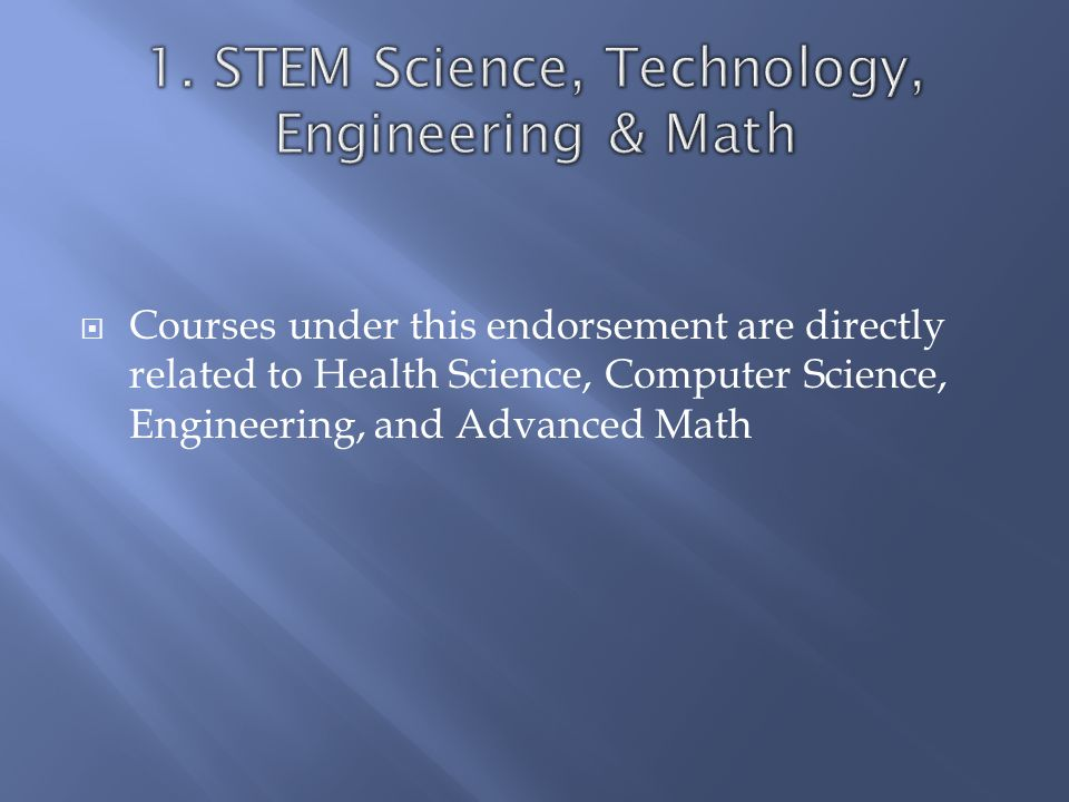  Courses under this endorsement are directly related to Health Science, Computer Science, Engineering, and Advanced Math