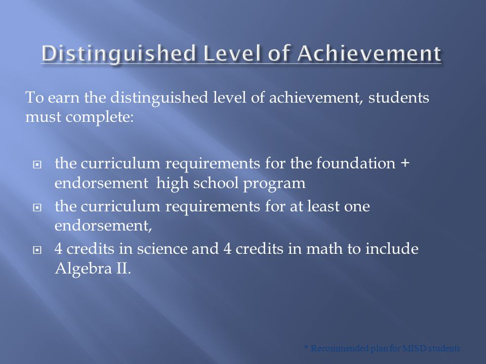 * Recommended plan for MISD students To earn the distinguished level of achievement, students must complete:  the curriculum requirements for the fou