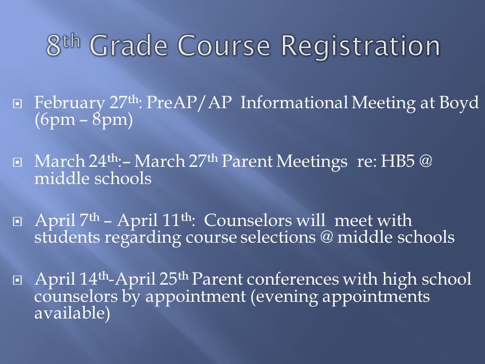  February 27 th : PreAP/AP Informational Meeting at Boyd (6pm – 8pm)  March 24 th :– March 27 th Parent Meetings re: HB5 @ middle schools  April 7