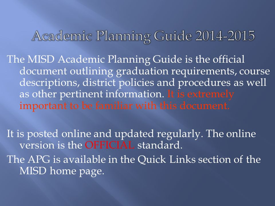 The MISD Academic Planning Guide is the official document outlining graduation requirements, course descriptions, district policies and procedures as