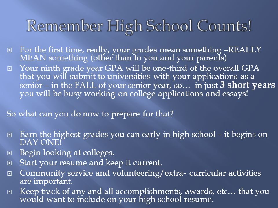  For the first time, really, your grades mean something –REALLY MEAN something (other than to you and your parents)  Your ninth grade year GPA will