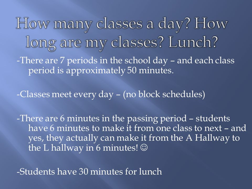 -There are 7 periods in the school day – and each class period is approximately 50 minutes.