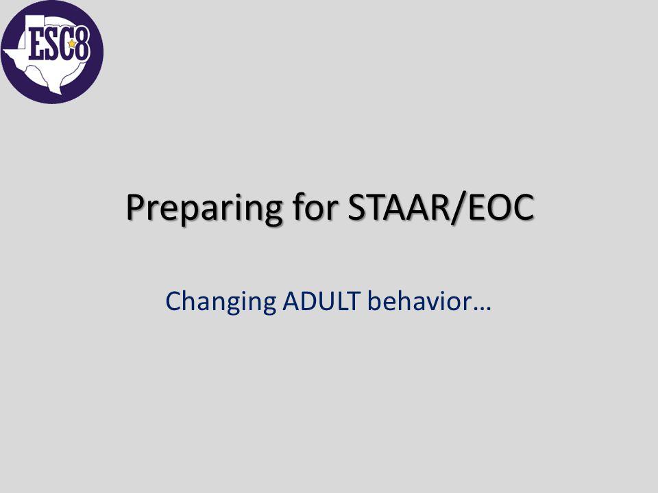 Preparing for STAAR/EOC Changing ADULT behavior…