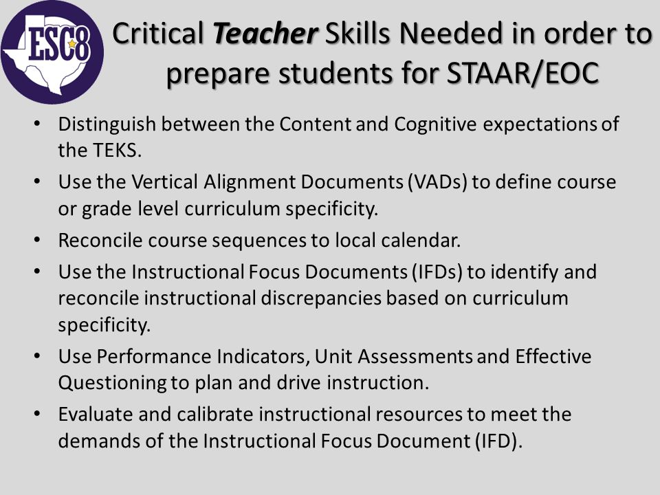 Critical Teacher Skills Needed in order to prepare students for STAAR/EOC Distinguish between the Content and Cognitive expectations of the TEKS.