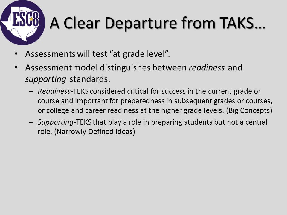 A Clear Departure from TAKS… Assessments will test at grade level .