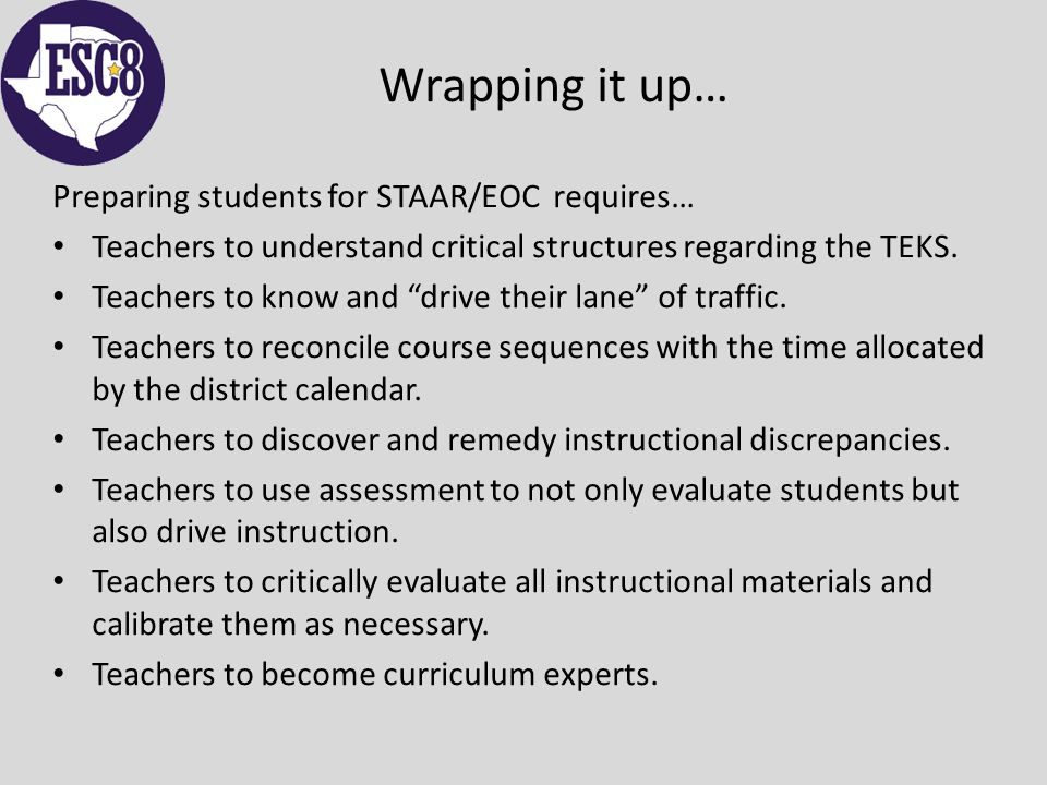 Wrapping it up… Preparing students for STAAR/EOC requires… Teachers to understand critical structures regarding the TEKS.