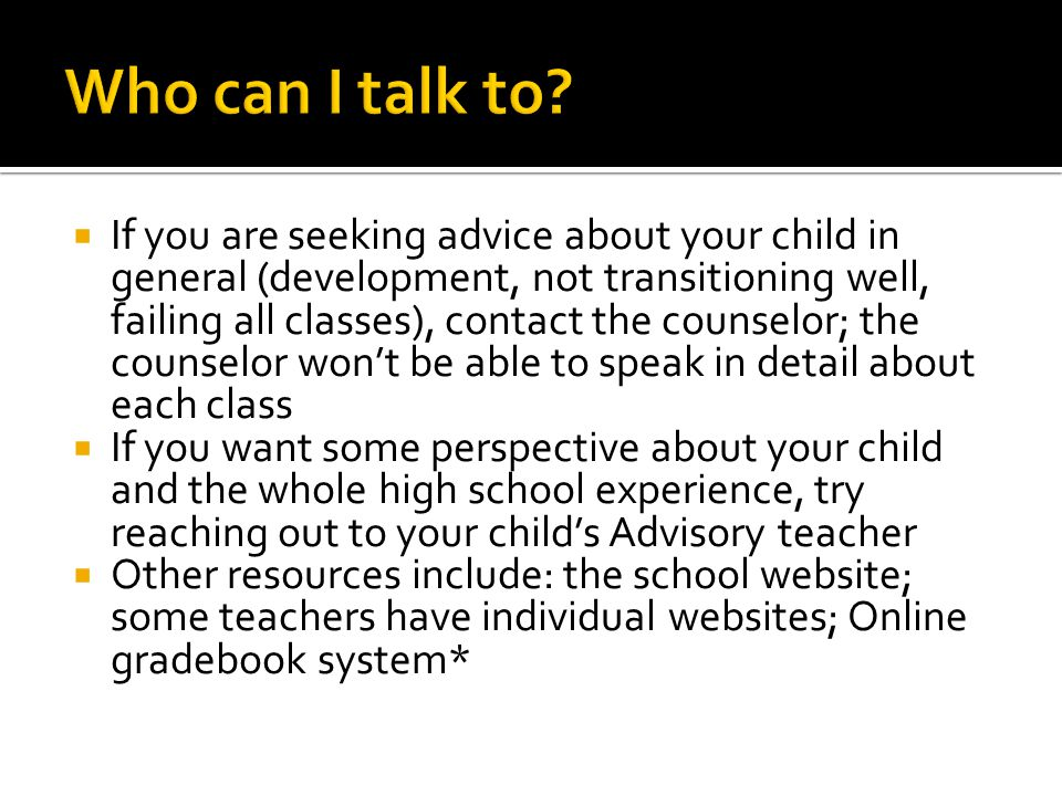  Start with your student; in high school, students are expected to advocate for themselves—but not entirely by themselves  If you have a question about a particular class or assignment, contact the teacher directly, preferably by email (use staff directory on website)  If you are not satisfied with that answer, or you don't get an answer, contact an administrator