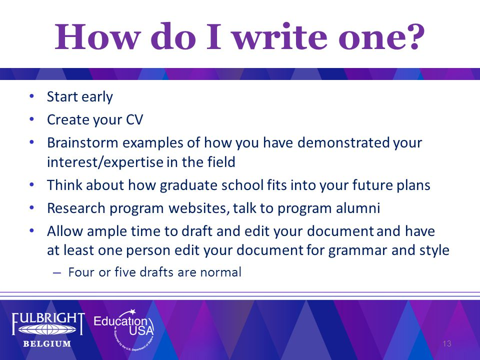 Start early Create your CV Brainstorm examples of how you have demonstrated your interest/expertise in the field Think about how graduate school fits into your future plans Research program websites, talk to program alumni Allow ample time to draft and edit your document and have at least one person edit your document for grammar and style – Four or five drafts are normal 13 How do I write one