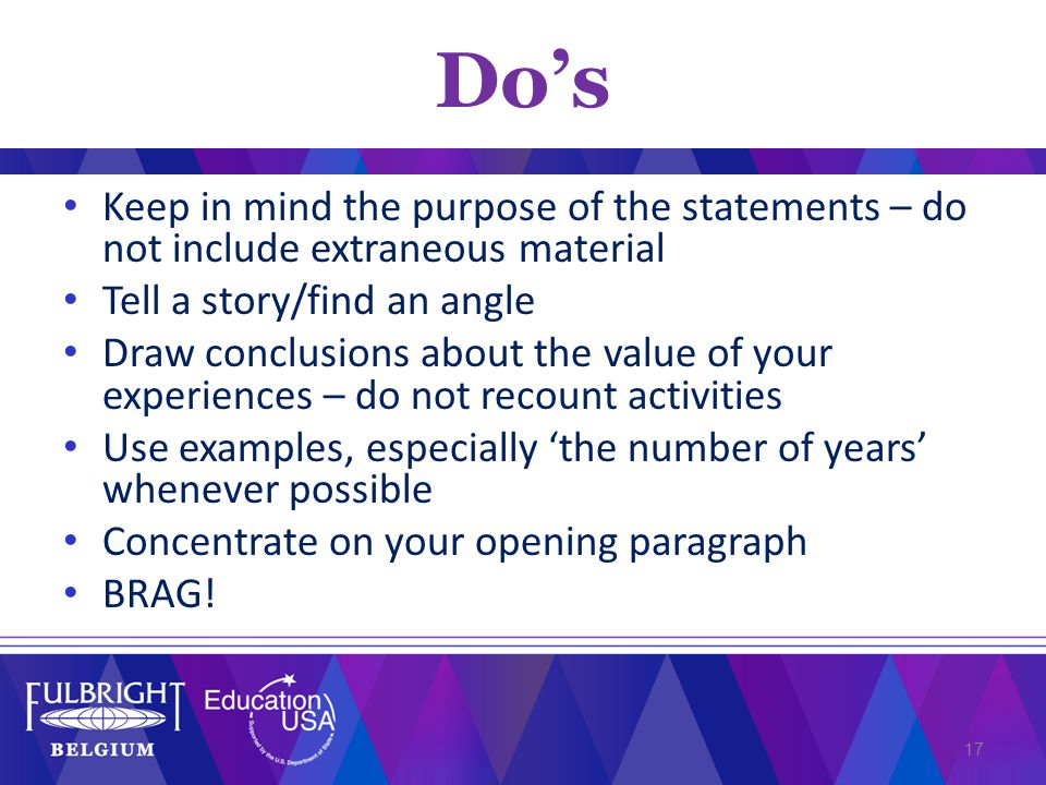 Keep in mind the purpose of the statements – do not include extraneous material Tell a story/find an angle Draw conclusions about the value of your experiences – do not recount activities Use examples, especially 'the number of years' whenever possible Concentrate on your opening paragraph BRAG.