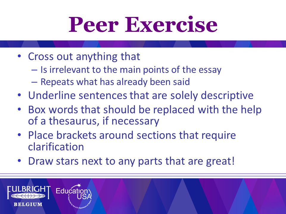 Peer Exercise Cross out anything that – Is irrelevant to the main points of the essay – Repeats what has already been said Underline sentences that are solely descriptive Box words that should be replaced with the help of a thesaurus, if necessary Place brackets around sections that require clarification Draw stars next to any parts that are great!