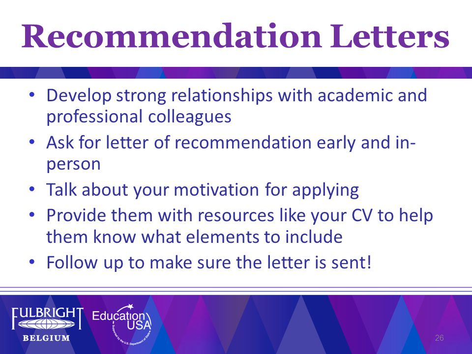 Develop strong relationships with academic and professional colleagues Ask for letter of recommendation early and in- person Talk about your motivation for applying Provide them with resources like your CV to help them know what elements to include Follow up to make sure the letter is sent.