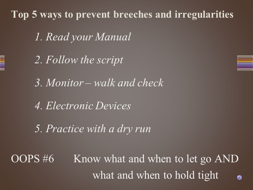 Top 5 ways to prevent breeches and irregularities 1. Read your Manual 2. Follow the script 3. Monitor – walk and check 4. Electronic Devices 5. Practi