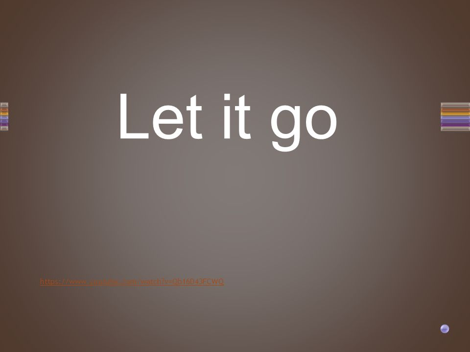 https://www.youtube.com/watch?v=Qb16D43FCWQ Let it go
