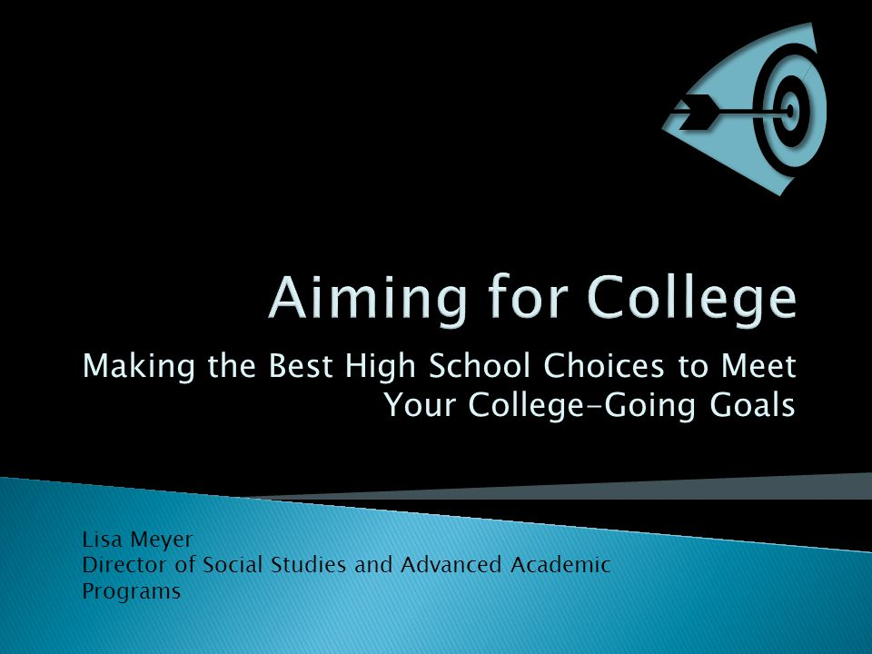 Making the Best High School Choices to Meet Your College-Going Goals Lisa Meyer Director of Social Studies and Advanced Academic Programs