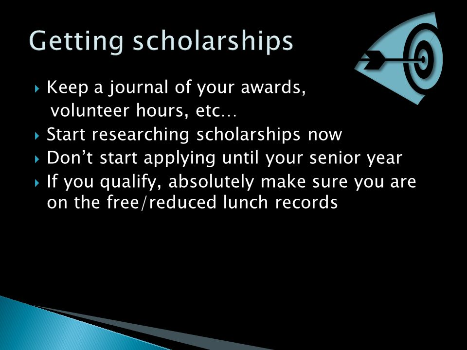  Keep a journal of your awards, volunteer hours, etc…  Start researching scholarships now  Don't start applying until your senior year  If you qua