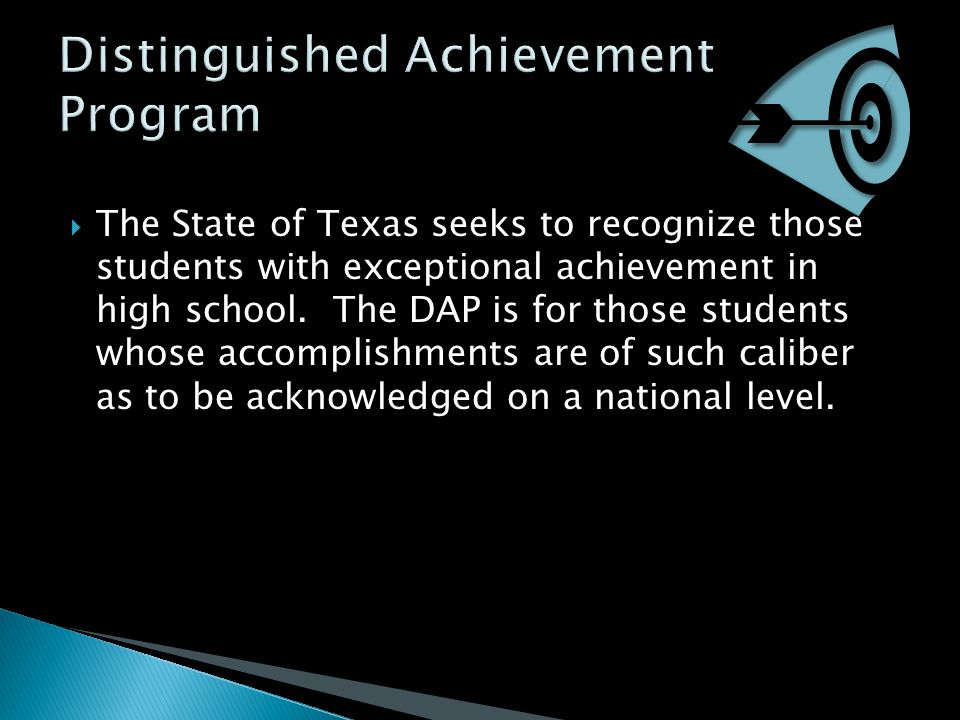  The State of Texas seeks to recognize those students with exceptional achievement in high school. The DAP is for those students whose accomplishment