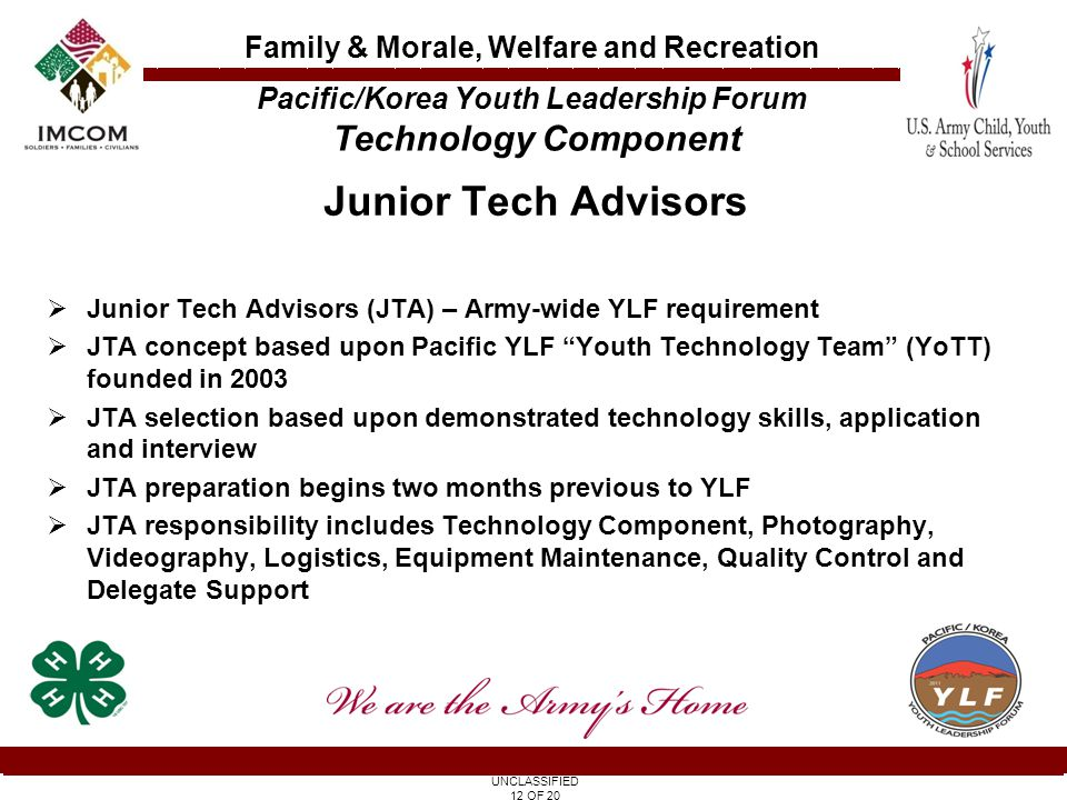 UNCLASSIFIED 12 OF 20 Family & Morale, Welfare and Recreation Junior Tech Advisors  Junior Tech Advisors (JTA) – Army-wide YLF requirement  JTA concept based upon Pacific YLF Youth Technology Team (YoTT) founded in 2003  JTA selection based upon demonstrated technology skills, application and interview  JTA preparation begins two months previous to YLF  JTA responsibility includes Technology Component, Photography, Videography, Logistics, Equipment Maintenance, Quality Control and Delegate Support Pacific/Korea Youth Leadership Forum Technology Component