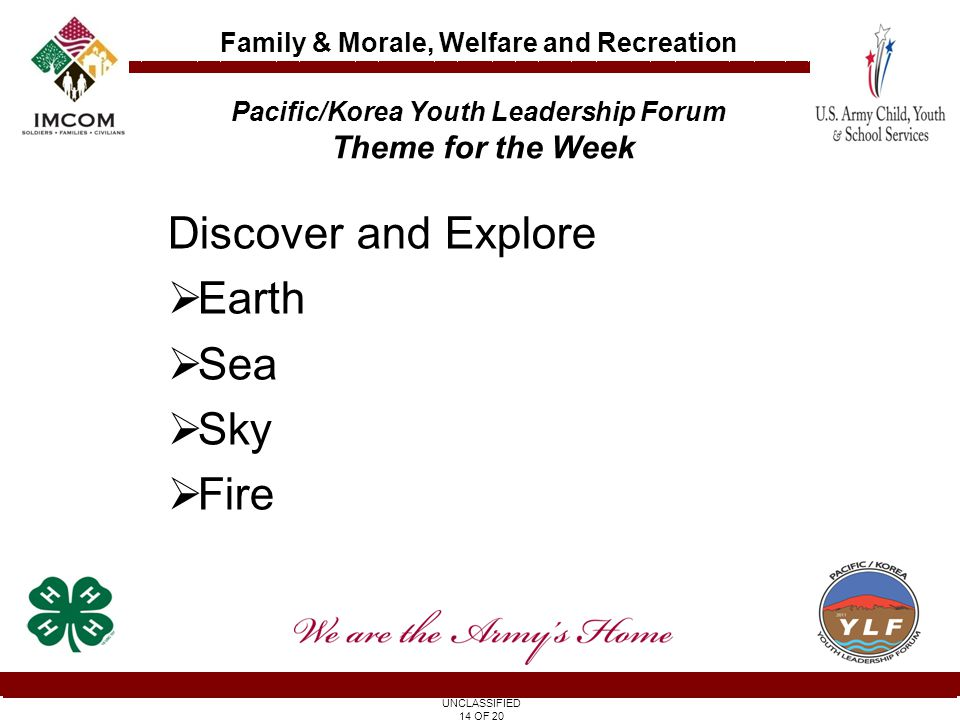 UNCLASSIFIED 14 OF 20 Family & Morale, Welfare and Recreation Discover and Explore  Earth  Sea  Sky  Fire Pacific/Korea Youth Leadership Forum Theme for the Week