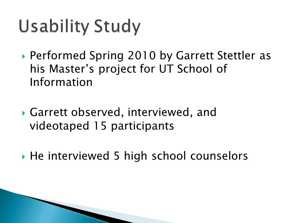  Performed Spring 2010 by Garrett Stettler as his Master's project for UT School of Information  Garrett observed, interviewed, and videotaped 15 participants  He interviewed 5 high school counselors