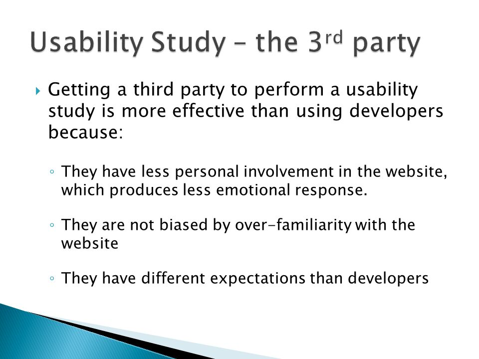  Getting a third party to perform a usability study is more effective than using developers because: ◦ They have less personal involvement in the website, which produces less emotional response.