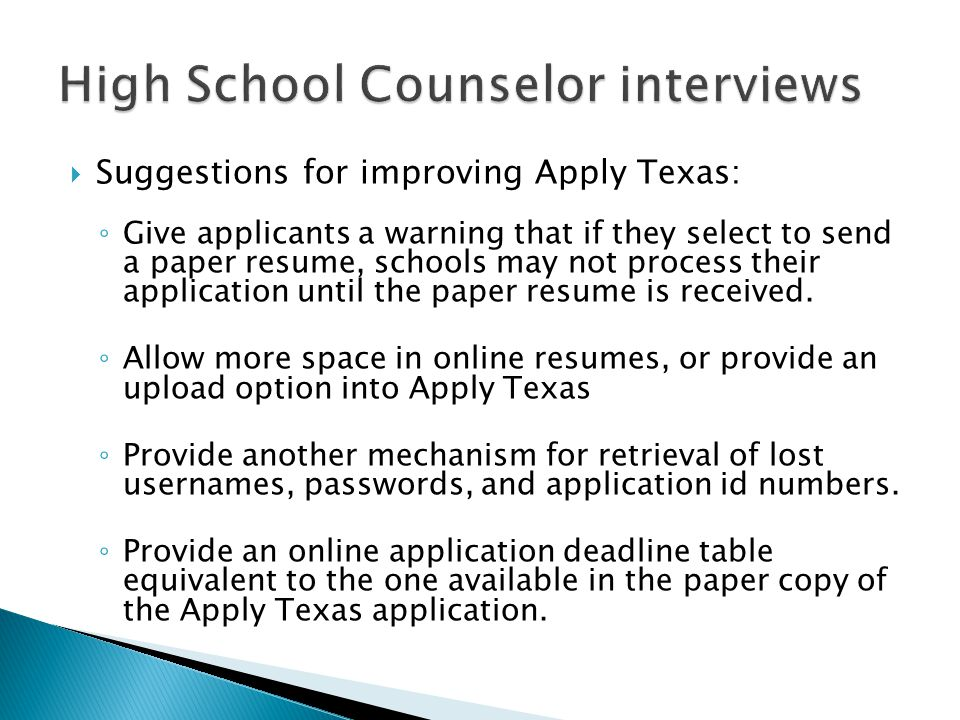  Suggestions for improving Apply Texas: ◦ Give applicants a warning that if they select to send a paper resume, schools may not process their application until the paper resume is received.