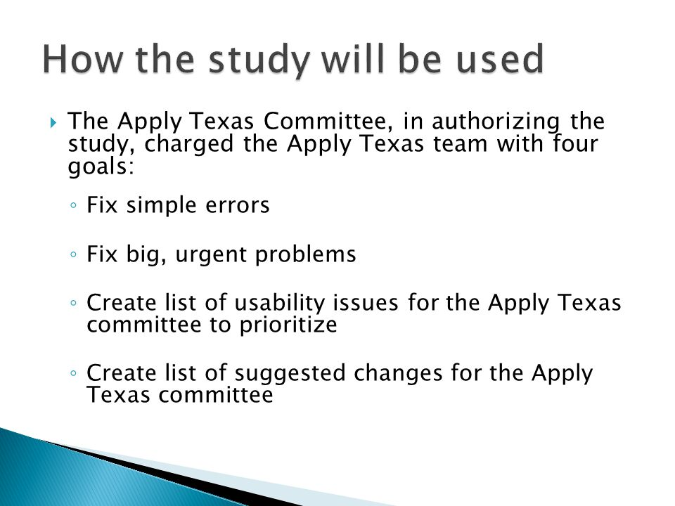  The Apply Texas Committee, in authorizing the study, charged the Apply Texas team with four goals: ◦ Fix simple errors ◦ Fix big, urgent problems ◦ Create list of usability issues for the Apply Texas committee to prioritize ◦ Create list of suggested changes for the Apply Texas committee