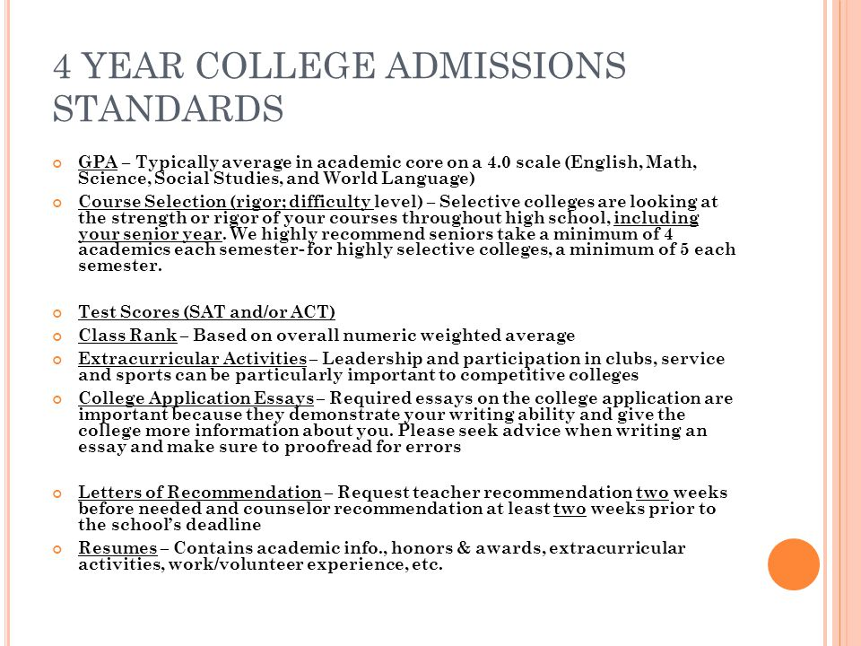 4 YEAR COLLEGE ADMISSIONS STANDARDS GPA – Typically average in academic core on a 4.0 scale (English, Math, Science, Social Studies, and World Language) Course Selection (rigor; difficulty level) – Selective colleges are looking at the strength or rigor of your courses throughout high school, including your senior year.