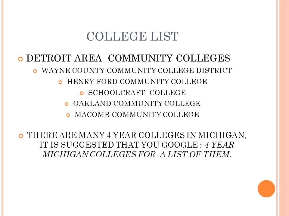 COLLEGE LIST DETROIT AREA COMMUNITY COLLEGES WAYNE COUNTY COMMUNITY COLLEGE DISTRICT HENRY FORD COMMUNITY COLLEGE SCHOOLCRAFT COLLEGE OAKLAND COMMUNITY COLLEGE MACOMB COMMUNITY COLLEGE THERE ARE MANY 4 YEAR COLLEGES IN MICHIGAN, IT IS SUGGESTED THAT YOU GOOGLE : 4 YEAR MICHIGAN COLLEGES FOR A LIST OF THEM.