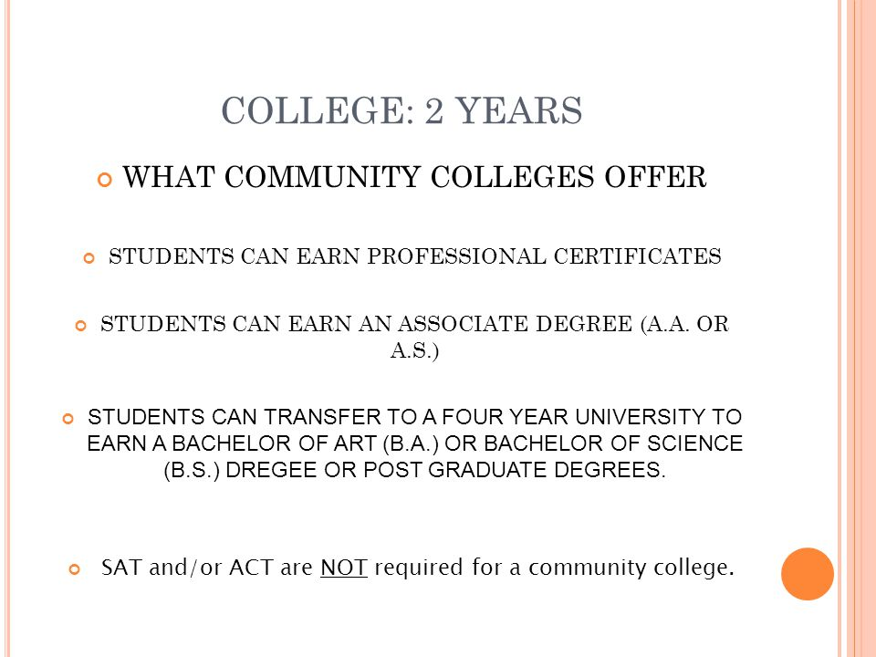 COLLEGE: 2 YEARS WHAT COMMUNITY COLLEGES OFFER STUDENTS CAN EARN PROFESSIONAL CERTIFICATES STUDENTS CAN EARN AN ASSOCIATE DEGREE (A.A.
