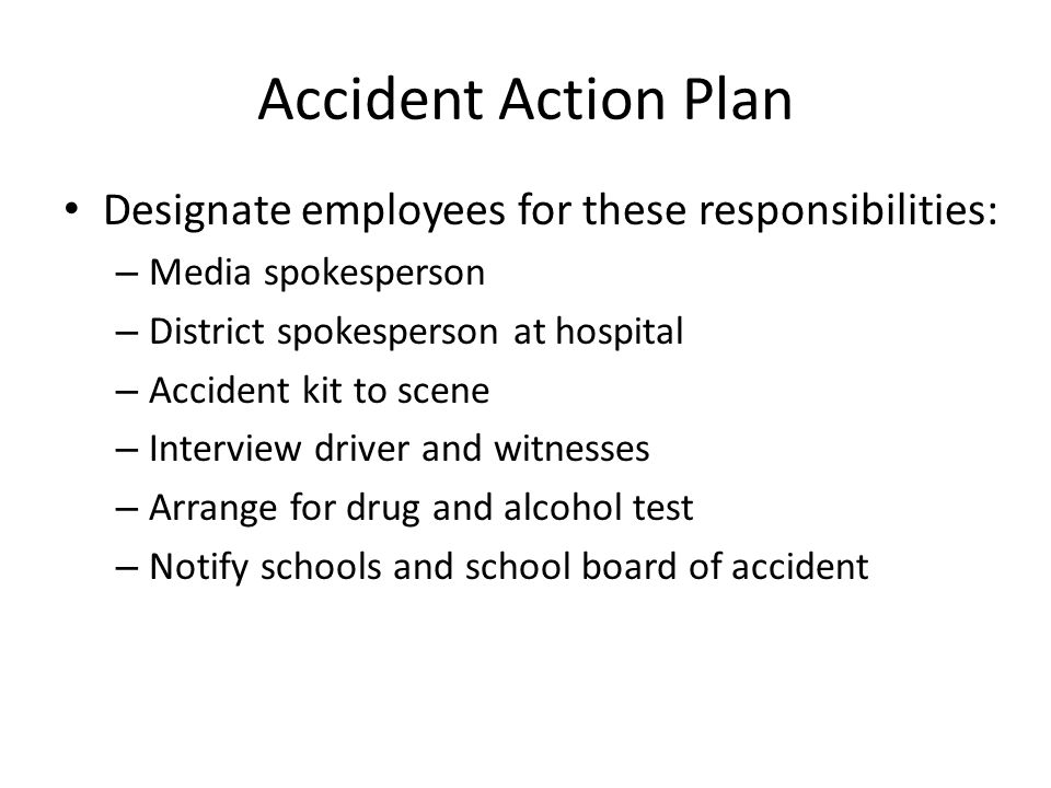 Accident Action Plan (cont'd) Notify driver's family/spouse Notify insurance company Take and log phone calls Operate the radio Dispatch requested equipment and personnel Procedure to release students to parents Post-accident parent notification Official statement