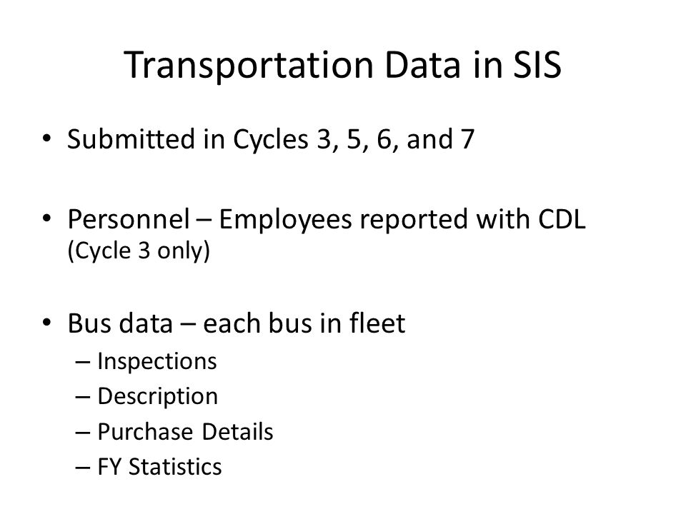 Transportation Data in SIS Submitted in Cycles 3, 5, 6, and 7 Personnel – Employees reported with CDL (Cycle 3 only) Bus data – each bus in fleet – Inspections – Description – Purchase Details – FY Statistics