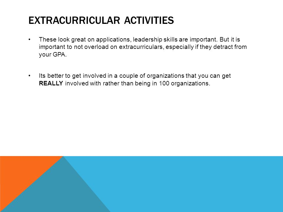 EXTRACURRICULAR ACTIVITIES These look great on applications, leadership skills are important.