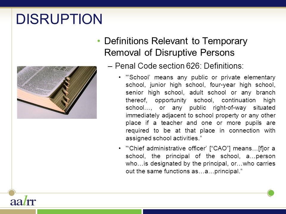 DISRUPTION Definitions Relevant to Temporary Removal of Disruptive Persons –Penal Code section 626: Definitions: