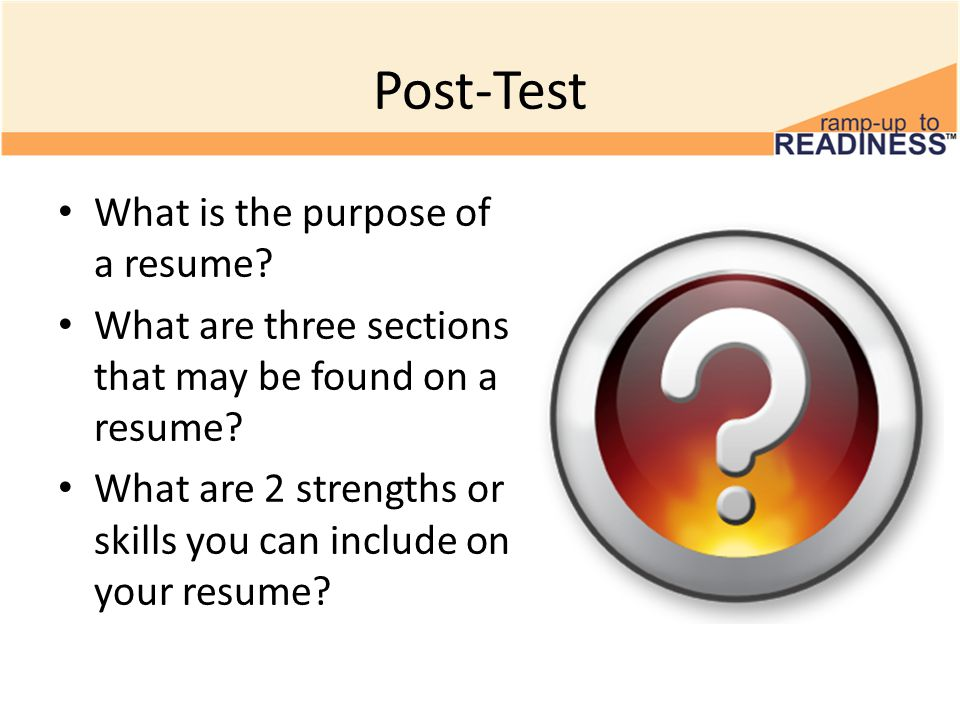 Post-Test What is the purpose of a resume? What are three sections that may be found on a resume? What are 2 strengths or skills you can include on yo